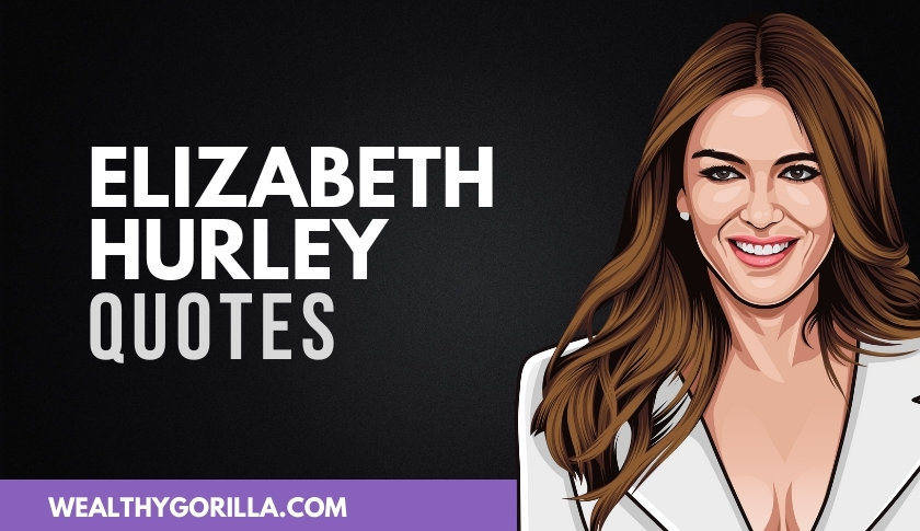 40 Powerful Elizabeth Hurley Quotes That'll Motivate You